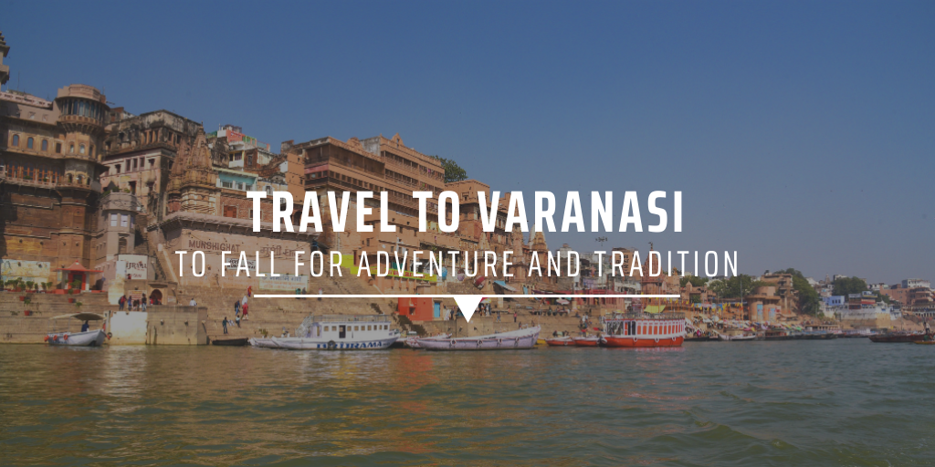 Travel to Varanasi to fall for adventure and tradition
