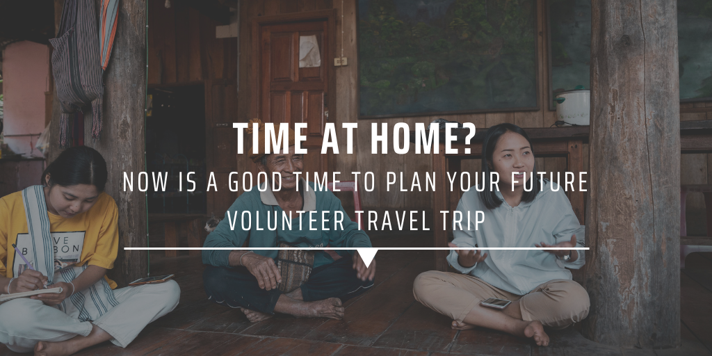 Time at home Now is a good time to plan your future volunteer travel trip